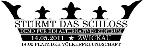 STÜRMT DAS SCHLOSS - DEMO FÜR EIN ALTERNATIVES ZENTRUM - 14. Mai 2011 14 Uhr Platz der Völkerfreundschaft Zwickau